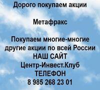 Покупаем акции Метафракси любые другие акции по всей России  Покупка акций Метафракс в любом городе